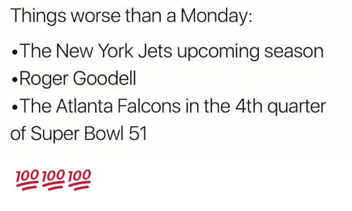 Atlanta Falcons, New York, and New York Jets: Things worse than a Monday:  The New York Jets upcoming season  .Roger Goodell  .The Atlanta Falcons in the 4th quarter  of Super Bowl 51 💯💯💯