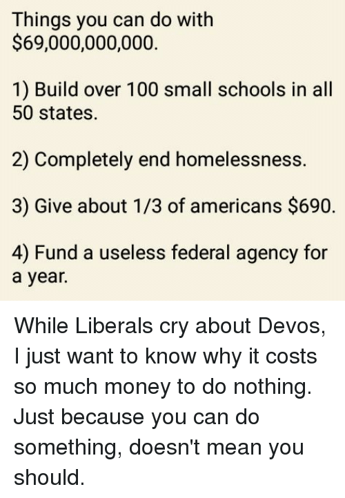 federalism: Things you can do with  $69,000,000,000.  1) Build over 100 small schools in all  50 states.  2) Completely end homelessness.  3) Give about 1/3 of americans $690.  4) Fund a useless federal agency for  a year. While Liberals cry about Devos, I just want to know why it costs so much money to do nothing.  Just because you can do something, doesn't mean you should.