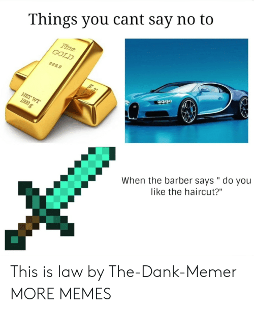 """Dank Memer: Things you cant say no to  GOLD  999.9  When the barber says """" do you  like the haircut?"""" This is law by The-Dank-Memer MORE MEMES"""