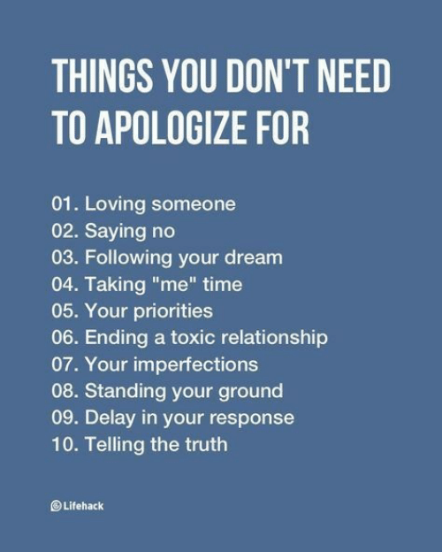 """delay: THINGS YOU DON'T NEED  TO APOLOGIZE FOR  01. Loving someone  02. Saying no  03. Following your dream  04. Taking """"me"""" time  05. Your priorities  06. Ending a toxic relationship  07. Your imperfections  08. Standing your ground  09. Delay in your response  10. Telling the truth  Lifehack"""