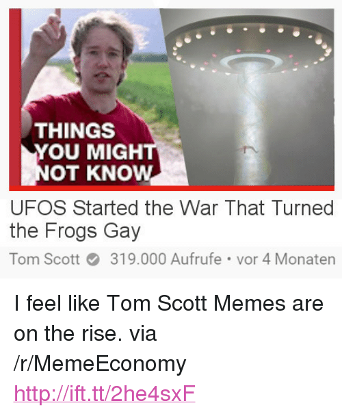 """ufos: THINGS  YOU MIGH  OT KNOW  UFOS Started the War That Turned  the Frogs Gay  Tom Scott319.000 Aufrufe vor 4 Monatern <p>I feel like Tom Scott Memes are on the rise. via /r/MemeEconomy <a href=""""http://ift.tt/2he4sxF"""">http://ift.tt/2he4sxF</a></p>"""