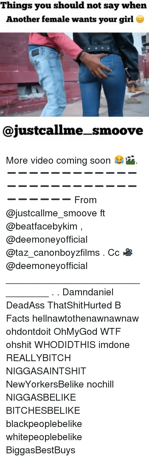 taz: Things you should not say when  Another female wants your girl  @justcallme_smoove More video coming soon 😂🎬. ➖➖➖➖➖➖➖➖➖➖➖➖➖➖➖➖➖➖➖➖➖➖➖➖➖➖➖➖➖➖ From @justcallme_smoove ft @beatfacebykim , @deemoneyofficial @taz_canonboyzfilms . Cc 🎥 @deemoneyofficial _________________________________ . . Damndaniel DeadAss ThatShitHurted B Facts hellnawtothenawnawnaw ohdontdoit OhMyGod WTF ohshit WHODIDTHIS imdone REALLYBITCH NIGGASAINTSHIT NewYorkersBelike nochill NIGGASBELIKE BITCHESBELIKE blackpeoplebelike whitepeoplebelike BiggasBestBuys