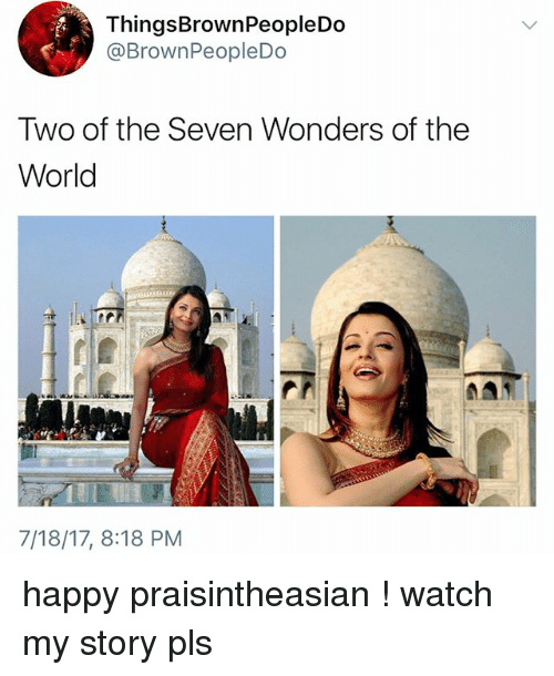 Memes, Happy, and Watch: ThingsBrownPeopleDo  @BrownPeopleDo  Two of the Seven Wonders of the  World  7/18/17, 8:18 PM happy praisintheasian ! watch my story pls