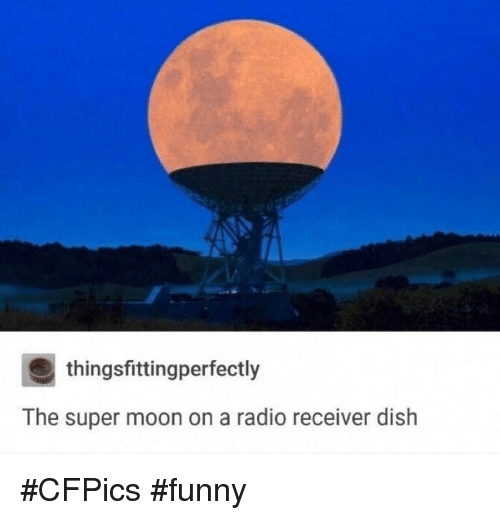 thingsfittingperfectly the super moon on a radio receiver dish cfpics 8526482 🔥 25 best memes about super moon super moon memes,Tortilla Moon Meme
