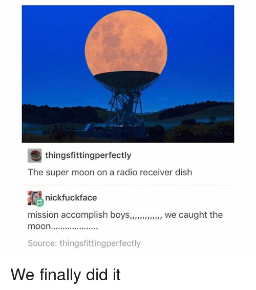 Memes, Radio, and Dish: thingsfittingperfectly  The super moon on a radio receiver dish  nickfuckface  mission accomplish boys  we caught the  moOn....................  Source: thingsfittingperfectly We finally did it