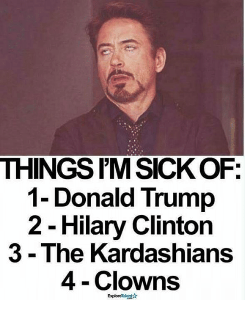 Donald Trump, Kardashians, and Memes: THINGSIMSICKOF  1- Donald Trump  2 Hilary Clinton  3 The Kardashians  4 Clowns