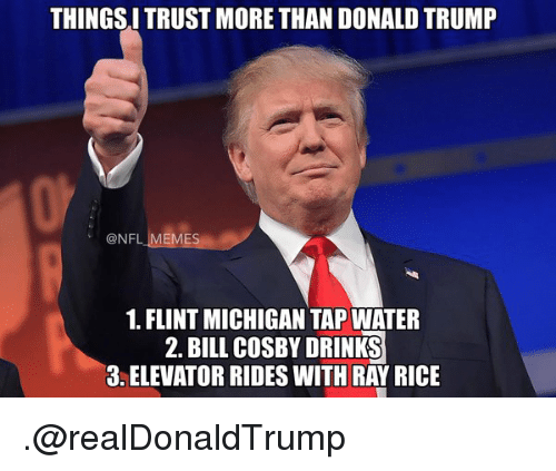 Bill Cosby, Donald Trump, and Drinking: THINGSITRUST MORE THAN DONALD TRUMP  @NFL MEMES  1. FLINT MICHIGAN TAP WATER  2. BILL cosBY DRINKS  3 ELEVATOR RIDES WITH RAY RICE .@realDonaldTrump