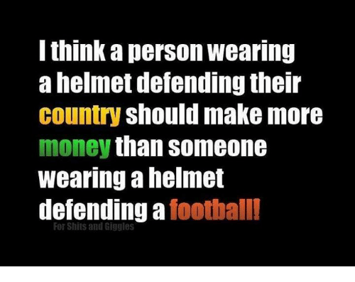 For Shits And Giggles: think a person wearing  a helmet defending their  country should make more  money than someone  wearing a helmelt  defending a foothall  For Shits and Giggles
