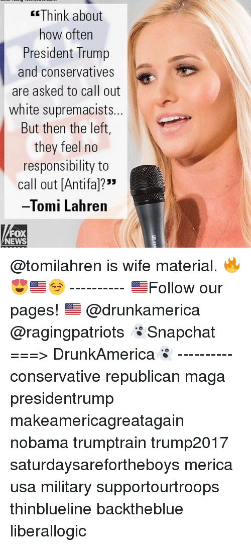 "Nobama: Think about  how often  President Trump  and conservatives  are asked to call out  white supremacists.  But then the left,  they feel no  responsibility to  call out [Antifal?""  -Tomi Lahren  FOX  NEWS @tomilahren is wife material. 🔥😍🇺🇸😏 ---------- 🇺🇸Follow our pages! 🇺🇸 @drunkamerica @ragingpatriots 👻Snapchat ===> DrunkAmerica👻 ---------- conservative republican maga presidentrump makeamericagreatagain nobama trumptrain trump2017 saturdaysarefortheboys merica usa military supportourtroops thinblueline backtheblue liberallogic"