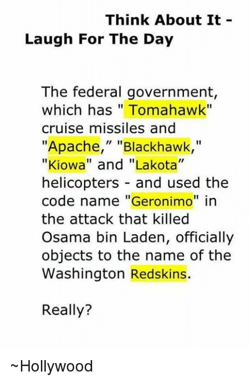"""washington redskins: Think About It  Laugh For The Day  The federal government  which has Tomahawk""""  cruise missiles and  """"Apache,"""" Blackhawk  """"Kiowa"""" and """"Lakota""""  helicopters and used the  code name """"Geronimo"""" in  the attack that killed  Osama bin Laden, officially  objects to the name of the  Washington Redskins.  Really? ~Hollywood"""