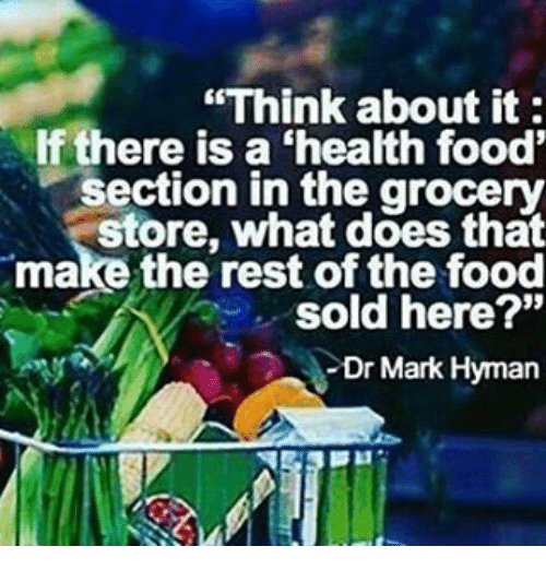 Think About It There Is A Health Food Section In The Grocery Store What Does That Make The Rest Of The Food Sold Here Dr Mark Hyman Food Meme On Sizzle