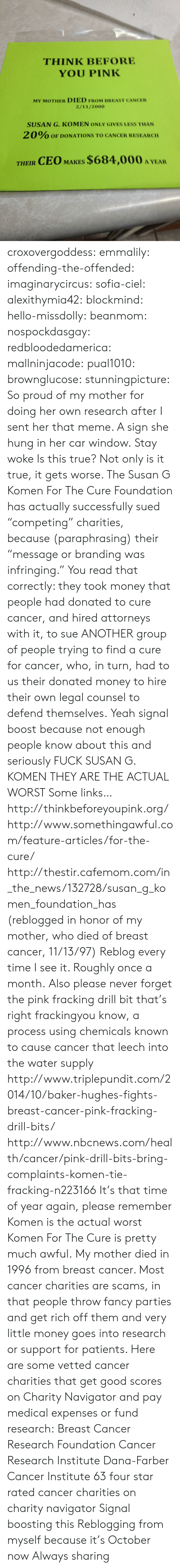"attorneys: THINK BEFORE  YOU PINK  MY MOTHER DIED FROM BREAST CANCER  2/11/2000  SUSAN G. KOMEN ONLY GIVES LESS THAN  2 0% OF DONATIONS TO CANCER RESEARCH  THEIR CEO MAKES $684,000 A YEA croxovergoddess: emmalily:  offending-the-offended:  imaginarycircus:  sofia-ciel:  alexithymia42:  blockmind:  hello-missdolly:  beanmom:  nospockdasgay:  redbloodedamerica:  mallninjacode:  pual1010:  brownglucose:  stunningpicture:  So proud of my mother for doing her own research after I sent her that meme. A sign she hung in her car window.  Stay woke  Is this true?  Not only is it true, it gets worse. The Susan G Komen For The Cure Foundation has actually successfully sued ""competing"" charities, because (paraphrasing) their ""message or branding was infringing."" You read that correctly: they took money that people had donated to cure cancer, and hired attorneys with it, to sue ANOTHER group of people trying to find a cure for cancer, who, in turn, had to us their donated money to hire their own legal counsel to defend themselves.    Yeah signal boost because not enough people know about this and seriously FUCK SUSAN G. KOMEN THEY ARE THE ACTUAL WORST  Some links… http://thinkbeforeyoupink.org/ http://www.somethingawful.com/feature-articles/for-the-cure/ http://thestir.cafemom.com/in_the_news/132728/susan_g_komen_foundation_has (reblogged in honor of my mother, who died of breast cancer, 11/13/97)  Reblog every time I see it. Roughly once a month.  Also please never forget the pink fracking drill bit that's right frackingyou know, a process using chemicals known to cause cancer that leech into the water supply  http://www.triplepundit.com/2014/10/baker-hughes-fights-breast-cancer-pink-fracking-drill-bits/ http://www.nbcnews.com/health/cancer/pink-drill-bits-bring-complaints-komen-tie-fracking-n223166  It's that time of year again, please remember Komen is the actual worst  Komen For The Cure is pretty much awful.  My mother died in 1996 from breast cancer. Most cancer charities are scams, in that people throw fancy parties and get rich off them and very little money goes into research or support for patients. Here are some vetted cancer charities that get good scores on Charity Navigator and pay medical expenses or fund research: Breast Cancer Research Foundation Cancer Research Institute Dana-Farber Cancer Institute 63 four star rated cancer charities on charity navigator  Signal boosting this   Reblogging from myself because it's October now   Always sharing"