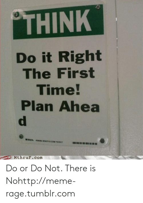Meme, Tumblr, and Http: THINK  Do it Right  The First  Time!  Plan Ahea  ON  s MADVO COM VS  MthruF.com Do or Do Not. There is Nohttp://meme-rage.tumblr.com