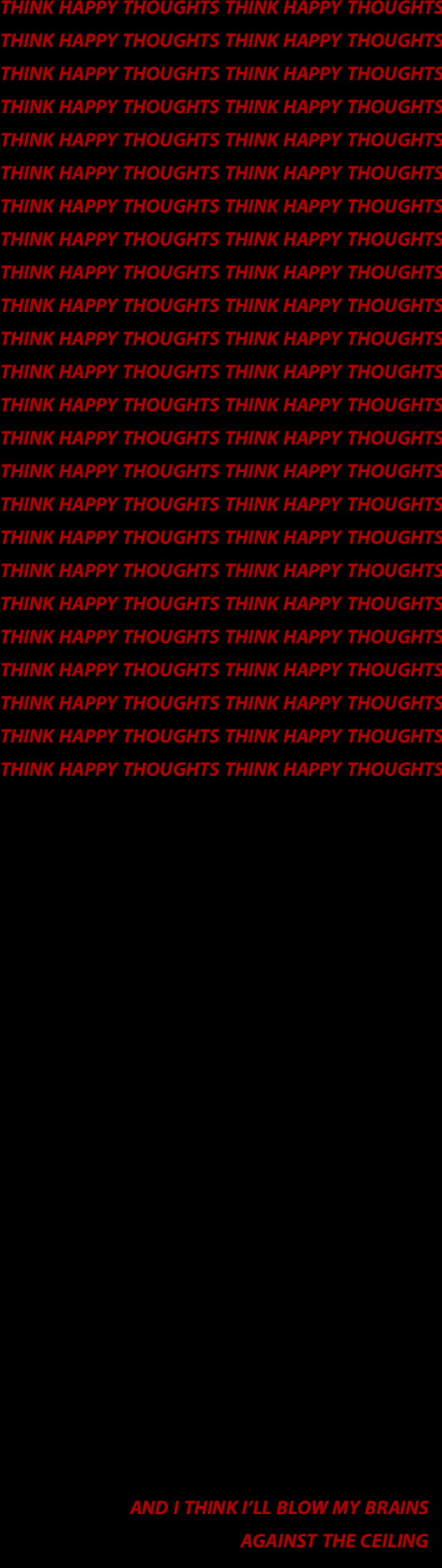 pll: THINK HAPPY THOUGHTS THINK HAPPY THOUGHTS  THINK HAPPY THOUGHTS THINK HAPPY THOUGHTS  THINK HAPPY THOUGHTS THINK HAPPY THOUGHTS  THINK HAPPY THOUGHTS THINK HAPPY THOUGHTS  THINK HAPPY THOUGHTS THINK HAPPY THOUGHTS  THINK HAPPY THOUGHTS THINK HAPPY THOUGHTS  THINK HAPPY THOUGHTS THINK HAPPY THOUGHTS  THINK HAPPY THOUGHTS THINK HAPPY THOUGHTS  THINK HAPPY THOUGHTS THINK HAPPY THOUGHTS  THINK HAPPY THOUGHTS THINK HAPPY THOUGHTS  THINK HAPPY THOUGHTS THINK HAPPY THOUGHTS  THINK HAPPY THOUGHTS THINK HAPPY THOUGHTS  THINK HAPPY THOUGHTS THINK HAPPY THOUGHTS  THINK HAPPY THOUGHTS THINK HAPPY THOUGHTS  THINK HAPPY THOUGHTS THINK HAPPY THOUGHTS  THINK HAPPY THOUGHTS THINK HAPPY THOUGHTS  THINK HAPPY THOUGHTS THINK HAPPY THOUGHTS  THINK HAPPY THOUGHTS THINK HAPPY THOUGHTS  THINK HAPPY THOUGHTS THINK HAPPY THOUGHTS  THINK HAPPY THOUGHTS THINK HAPPY THOUGHTS  THINK HAPPY THOUGHTS THINK HAPPY THOUGHTS  THINK HAPPY THOUGHTS THINK HAPPY THOUGHTS  THINK HAPPY THOUGHTS THINK HAPPY THOUGHTS  THINK HAPPY THOUGHTS THINK HAPPY THOUGHTS   AND I THINK P'LL BLOW MY BRAINS  AGAINST THE CEILING