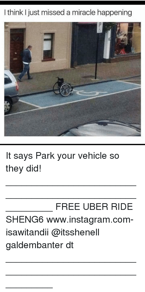 Memes, Uber, and 🤖: think I just missed a miracle happening It says Park your vehicle so they did! ___________________________________________________________ FREE UBER RIDE SHENG6 www.instagram.com-isawitandii @itsshenell galdembanter dt ___________________________________________________________