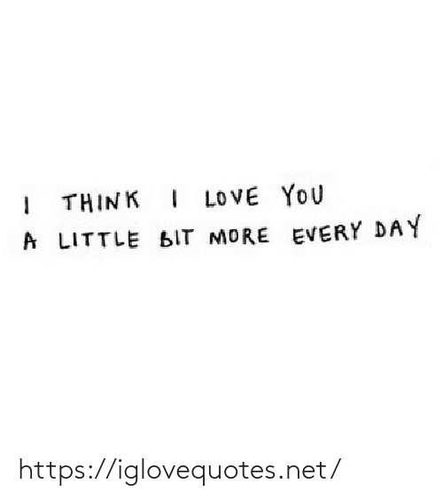 a little bit: THINK I LOVE YOU  A LITTLE BIT MORE EVERY DAY https://iglovequotes.net/