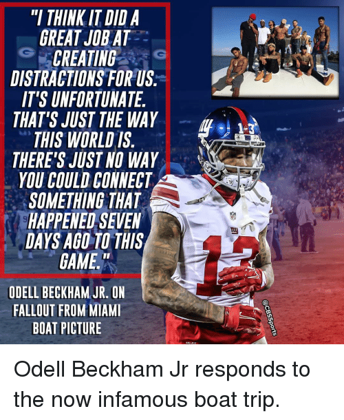Memes, Odell Beckham Jr., and Fallout: THINK IT DID A  GREAT JOBAT  CREATING  DISTRACTIONS FOR US  IT'S UNFORTUNATE  THAT'S JUST THE WAY  THIS WORLD IS  THERE'S JUST NO WAY  YOU COULD CONNECT  SOMETHING THAT  HAPPENED SEVEN  DAYS AGO TO THIS  GAME.  ODELLBECKHAM JR.ON  FALLOUT FROM MIAMI  BOAT PICTURE  RI-FIT Odell Beckham Jr responds to the now infamous boat trip.