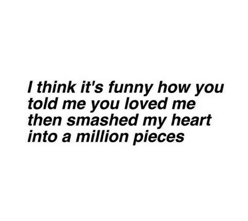 Smashed: / think it's funny how you  told me you loved me  then smashed my heart  into a million pieces