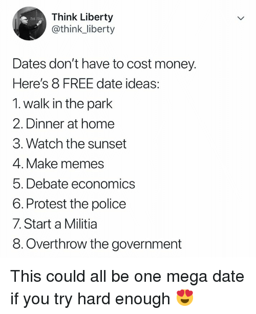 walk in the park: Think Liberty  @think_liberty  Dates don't have to cost money.  Here's 8 FREE date ideas:  1. walk in the park  2. Dinner at home  3. Watch the sunset  4. Make memes  5. Debate economics  6. Protest the police  7. Start a Militia  8.Overthrow the government This could all be one mega date if you try hard enough 😍