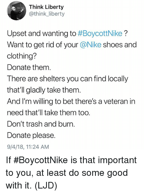 Memes, Nike, and Shoes: Think Liberty  @think_liberty  Upset and wanting to #BoycottNike ?  Want to get rid of your @Nike shoes and  clothing?  Donate them.  There are shelters you can find locally  that'll gladly take them.  And I'm willing to bet there's a veteran in  need that'll take them too.  Don't trash and burn.  Donate please.  9/4/18, 11:24 AM If #BoycottNike is that important to you, at least do some good with it. (LJD)