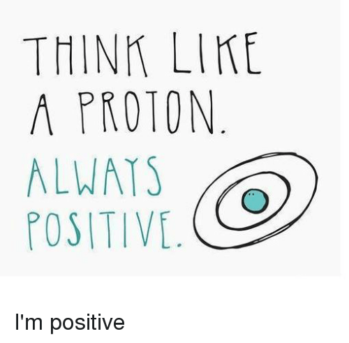 Chemist, Ims, and Posits: THINK LIKE  A PROTON  ALWAYS  POSITIVE. I'm positive