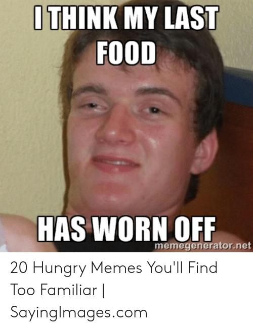 Hungry Memes: THINK MY LAST  FOOD  HAS WORN OFF  memegenerator.net 20 Hungry Memes You'll Find Too Familiar | SayingImages.com