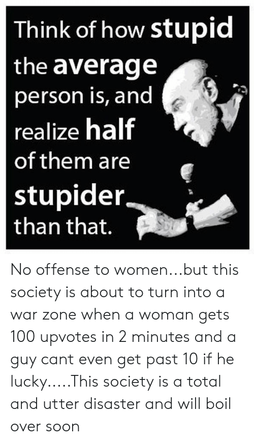 stupider: Think of how stupid  the average  person is, and  realize half  of them are  stupider.  than that. No offense to women...but this society is about to turn into a war zone when a woman gets 100 upvotes in 2 minutes and a guy cant even get past 10 if he lucky.....This society is a total and utter disaster and will boil over soon