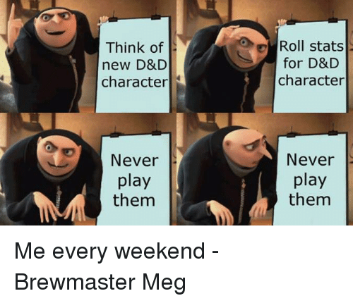 DnD, Never, and D&d: Think of  new D&D  character  Roll stats  for D&D  character  Never  play  them  Never  play  them Me every weekend  -Brewmaster Meg
