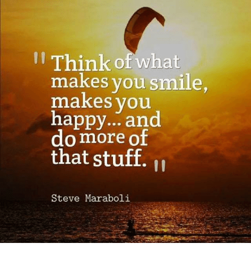 Memes, Happy, and Smile: Think of what  makes you smile  makes you  happy... and  do more of  that stuff.  Steve Maraboli