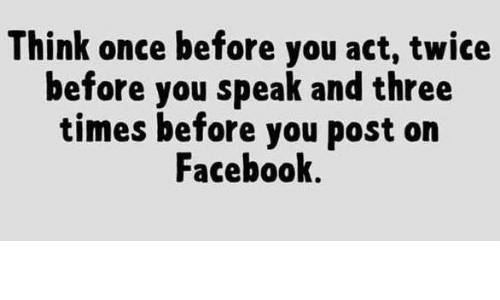 Dank, Facebook, and Time: Think once before you act, twice  before you speak and three  times before you post on  Facebook