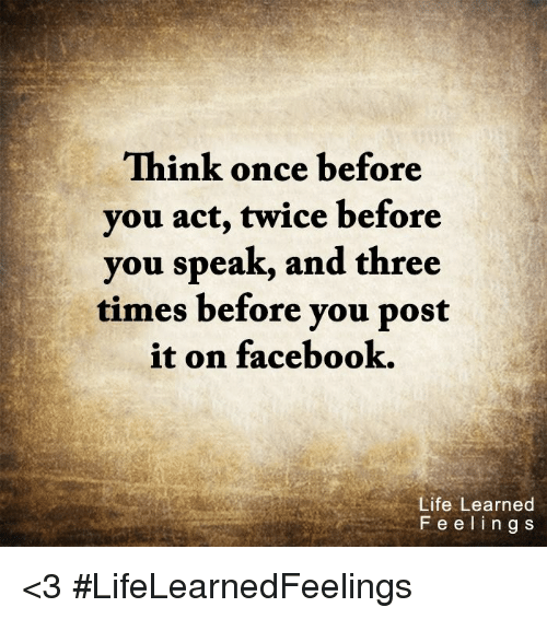 Acting: Think once before  you act, twice before  you speak, and three  times before you post  it on facebook.  Life Learned  F e e l i n g s <3 #LifeLearnedFeelings