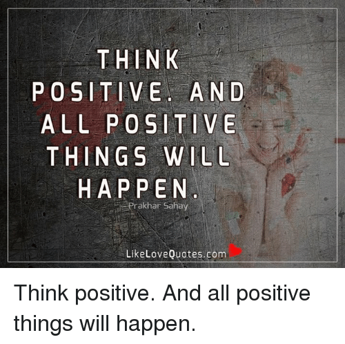 Love, Memes, and Quotes: THINK  POSITIVE AND  ALL POSITIVE  THINGS WILL  HAPPEN  Prakhar Sahay  Like Love Quotes.com Think positive. And all positive things will happen.