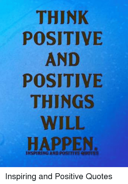 Quotes, Will, and Think: THINK  POSITIVE  AND  POSITIVE  THINGS  WILL  HAPPEN  INSPIRING AND POSITIVE QWOTES Inspiring and Positive Quotes