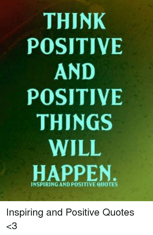 Quotes, Will, and Think: THINK  POSITIVE  AND  POSITIVE  THINGS  WILL  HAPPEN  INSPIRING AND POSITIVE QUOTES Inspiring and Positive Quotes <3