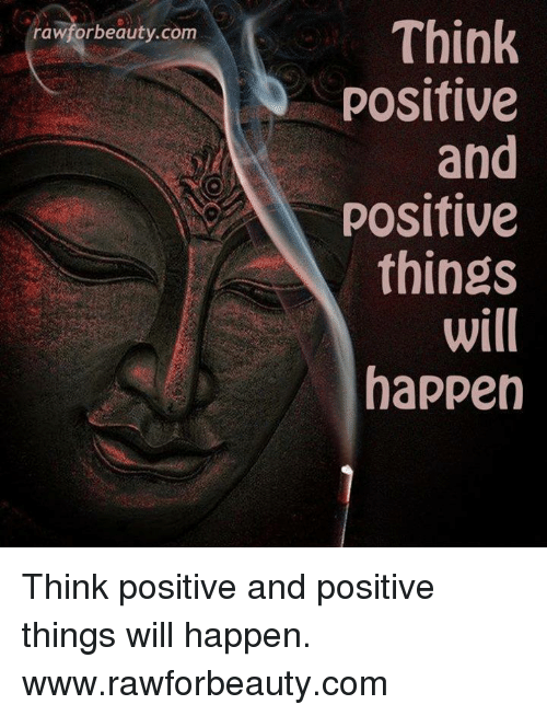Memes, 🤖, and Com: Think  positive  and  positive  things  will  happen  rawforbeauty.com Think positive and positive things will happen. www.rawforbeauty.com
