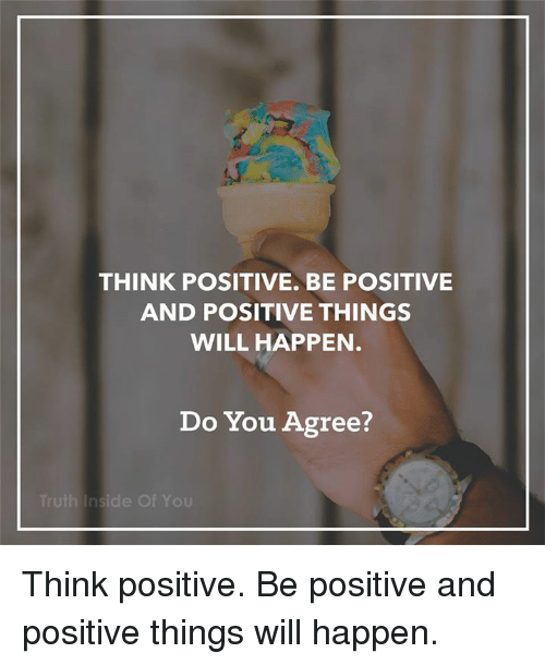 Memes, 🤖, and Will: THINK POSITIVE BE POSITIVE  AND POSITIVE THINGS  WILL HAPPEN  Do You Agree?  h Inside Of You Think positive. Be positive and positive things will happen.