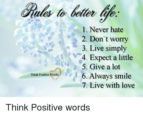 memes: Think Positive Words  l. Never hate  2. Don't worry  3. Live simply  4. Expect a little  5. Give a lot  6. Always smile  7. Live with love Think Positive words