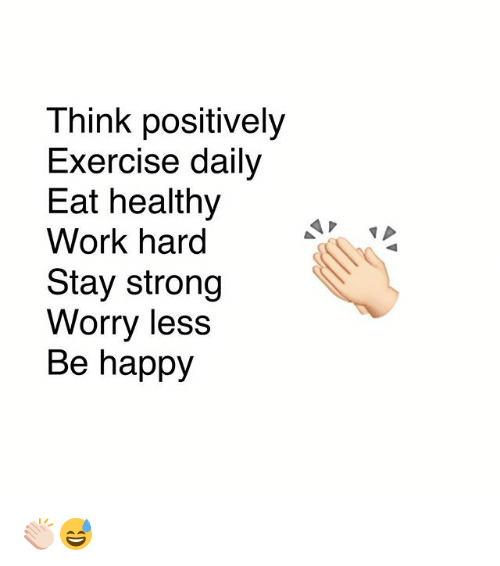 Memes, Work, and Exercise: Think positively  Exercise dally  Eat healthy  Work hard  Stay strong  Worry less  Be happy 👏🏻😅