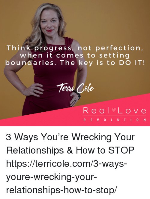 think progress: Think progress, not perfection,  when it comes to setting  boundaries. The key is to DO IT!  Tere Cele  Real Love  REVOLUT IO N 3 Ways You're Wrecking Your Relationships & How to STOP  https://terricole.com/3-ways-youre-wrecking-your-relationships-how-to-stop/