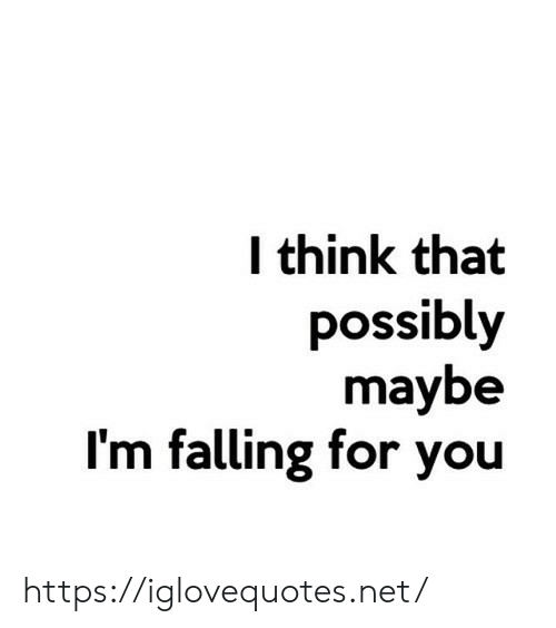 Possibly: think that  possibly  maybe  I'm falling for you https://iglovequotes.net/