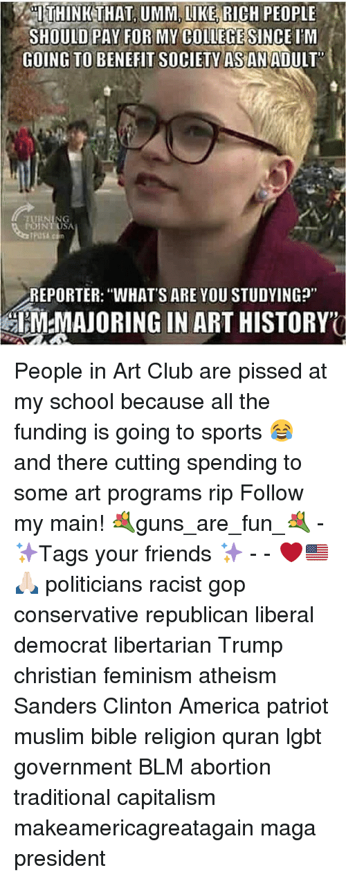 """America, Club, and Feminism: THINK THAT UMM, LIKERICH PEOPLE  SHOULD PAY FOR MY COLLEGESINCE IM  GOING TO BENEFIT socIETY AS AD  REPORTER: WHAT'S ARE YOU STUDYINGp""""  IM MAJORING IN ART HISTORY People in Art Club are pissed at my school because all the funding is going to sports 😂 and there cutting spending to some art programs rip Follow my main! 💐guns_are_fun_💐 - ✨Tags your friends ✨ - - ❤️🇺🇸🙏🏻 politicians racist gop conservative republican liberal democrat libertarian Trump christian feminism atheism Sanders Clinton America patriot muslim bible religion quran lgbt government BLM abortion traditional capitalism makeamericagreatagain maga president"""