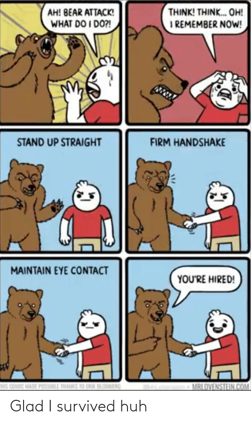 i remember: THINK! THINK. OH!  I REMEMBER NOW!  AH! BEAR ATTACK!  WHAT DO I DO?!  STAND UP STRAIGHT  FIRM HANDSHAKE  MAINTAIN EYE CONTACT  YOU'RE HIRED!  HIS COMIC MADE POSSILL THANKS 10 LNIK BLOBENG  MRLOVENSTEIN.COM Glad I survived huh