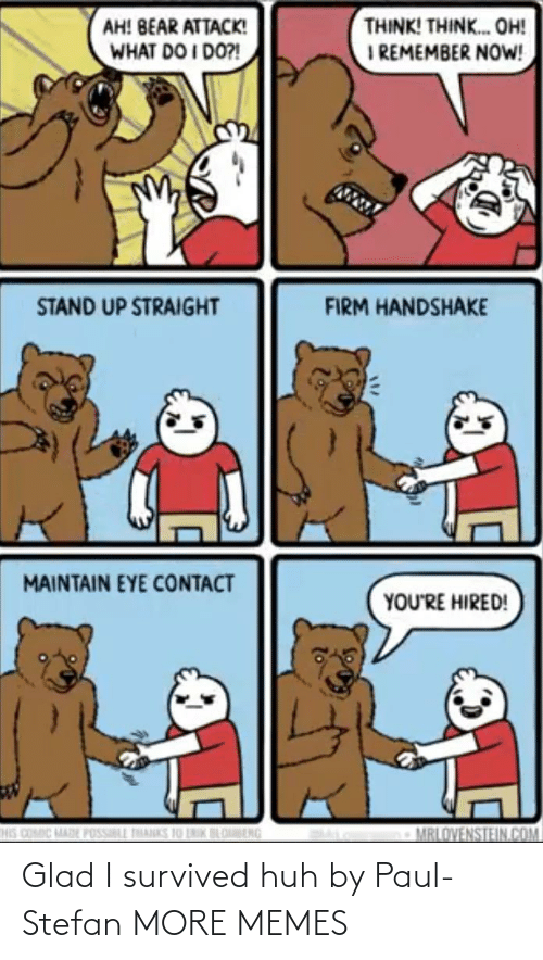 i remember: THINK! THINK. OH!  I REMEMBER NOW!  AH! BEAR ATTACK!  WHAT DO I DO?!  STAND UP STRAIGHT  FIRM HANDSHAKE  MAINTAIN EYE CONTACT  YOU'RE HIRED!  HIS COMIC MADE POSSILL THANKS 10 LNIK BLOBENG  MRLOVENSTEIN.COM Glad I survived huh by Paul-Stefan MORE MEMES