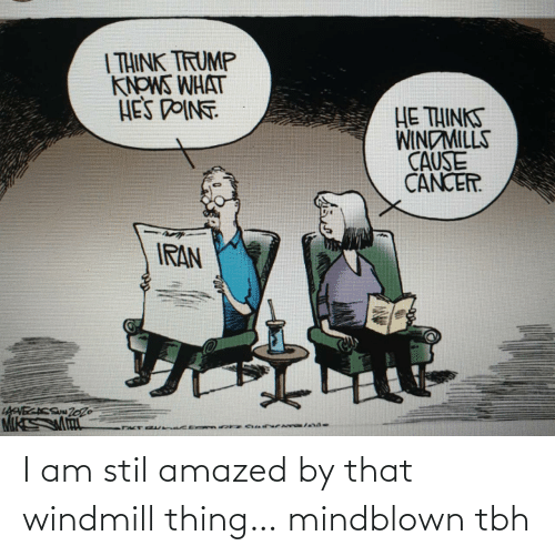 windmills: | THINK TRUMP  KNOWS WHAT  HES DOINT  HE THINKS  WINDMILLS  CAUSE  CANCER.  IRAN  LAVECACS Zo26 I am stil amazed by that windmill thing… mindblown tbh