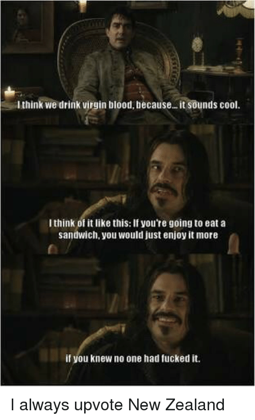 Just Enjoy: think we drink virgin blood, because.. . it sounds cool.  I think of it like this: If you're going to eat a  sandwich, you would just enjoy it more  if you knew no one had fucked it. I always upvote New Zealand