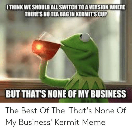 Funny Kermit Memes: THINK WE SHOULD ALL SWITCH TO A VERSION WHERE  THERES NO TEA BAG IN KERMITS CUP  BUT THAT'S NONE OF MY BUSINESS The Best Of The 'That's None Of My Business' Kermit Meme