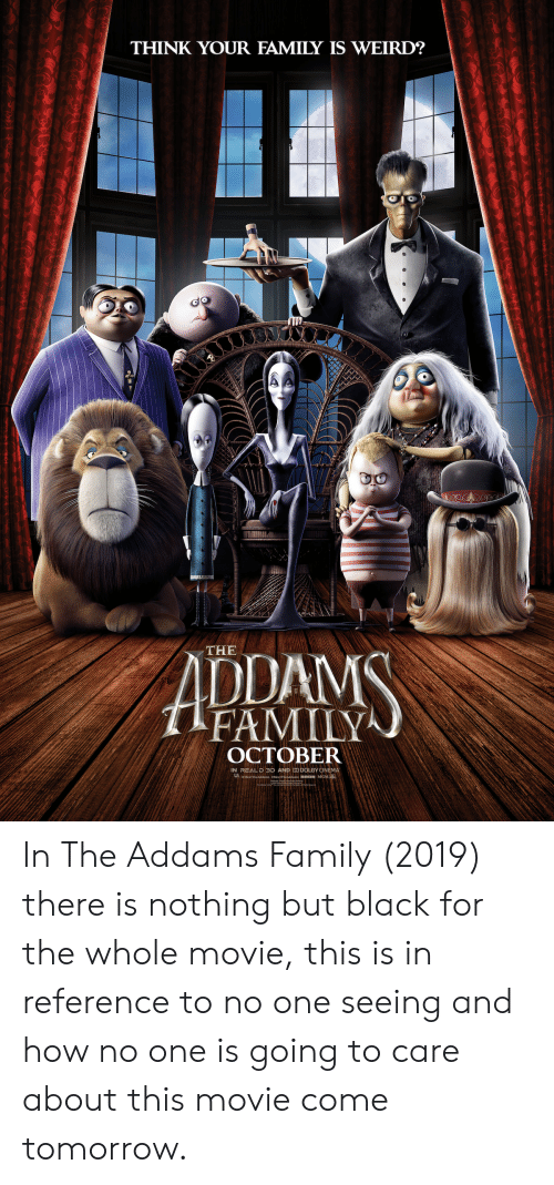 the addams family: THINK YOUR FAMILY IS WEIRD?  ADDAMS  THE  FAMILY  OCTOBER  IN REAL D 3D AND DO DOLBY CINEMA  MeerTheAddams eMeerTheaddams BRON MGM In The Addams Family (2019) there is nothing but black for the whole movie, this is in reference to no one seeing and how no one is going to care about this movie come tomorrow.