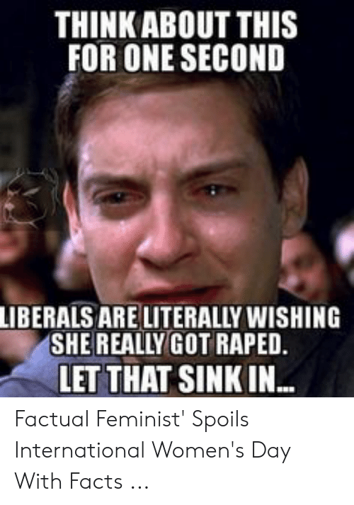 Funny Conservative Memes: THINKABOUT THIS  FOR ONE SECOND  LIBERALS ARE LITERALLY WISHING  SHEREALLY GOT RAPED.  LET THAT SINK IN Factual Feminist' Spoils International Women's Day With Facts ...