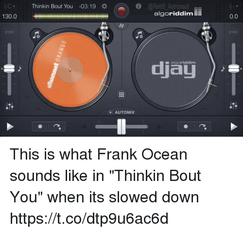"""Frank Ocean, Ocean, and Girl Memes: Thinkin Bout You -03:19  @Retro AstronautER  algoriddim!  130.0  0.0  SYNC  SYNC  djau  ■ algoriddim  AUTOMIX This is what Frank Ocean sounds like in """"Thinkin Bout You"""" when its slowed down https://t.co/dtp9u6ac6d"""