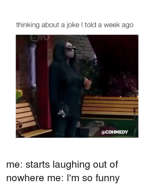 Jokes: thinking about a joke l told a week ago  Ca COHMEDY me: starts laughing out of nowhere me: I'm so funny